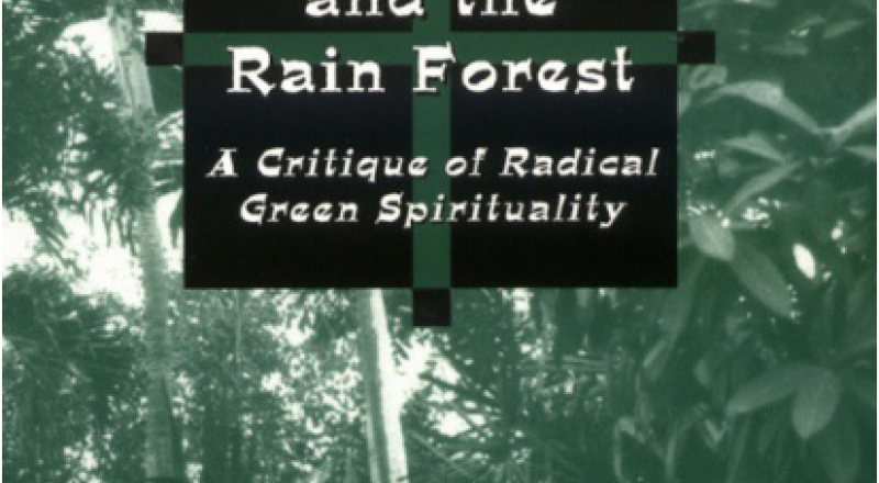 The Cross and the Rainforest: A Critique of Radical Green Spirituality